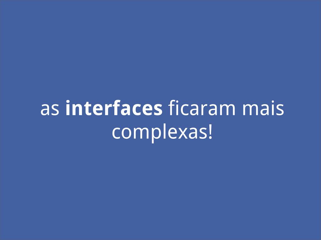 as interfaces ficaram mais complexas!