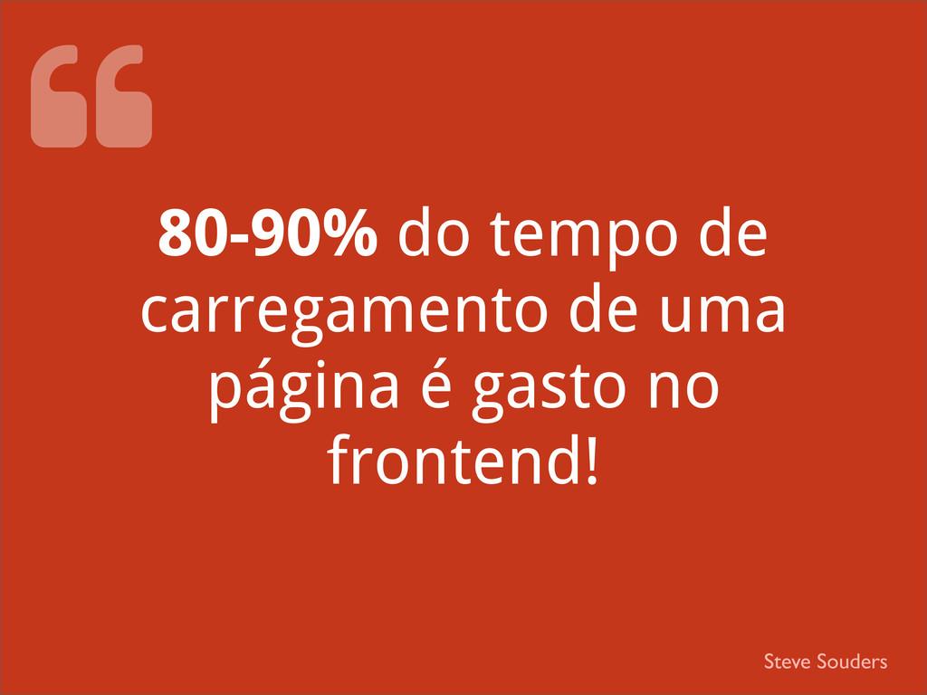 80-90% do tempo de carregamento de uma página é...
