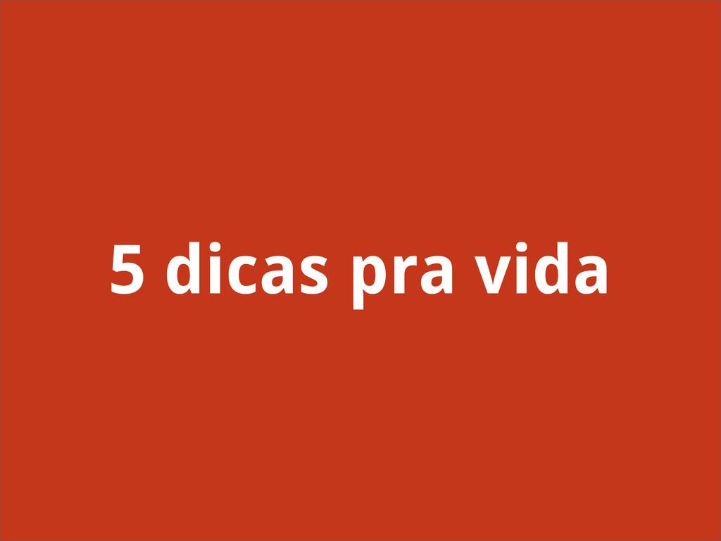 5 dicas pra vida