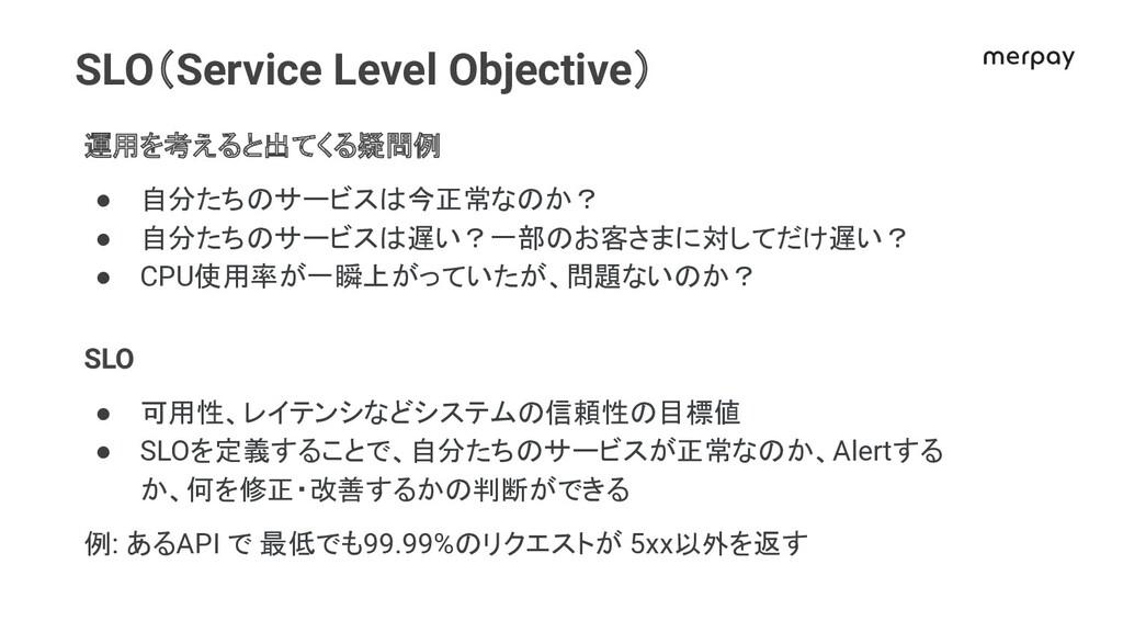 SLO(Service Level Objective) 運用を考えると出てくる疑問例 ● 自...
