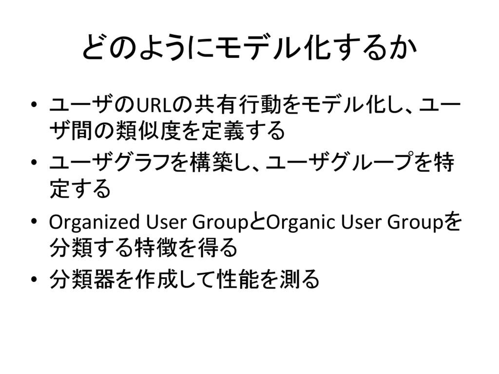どのようにモデル化するか • ユーザのURLの共有行動をモデル化し、ユー ザ間の類似度を定義...