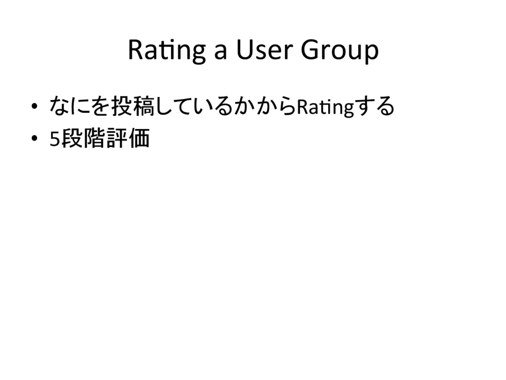 RaYng a User Group • なにを投稿しているかからRaYngする • 5段...