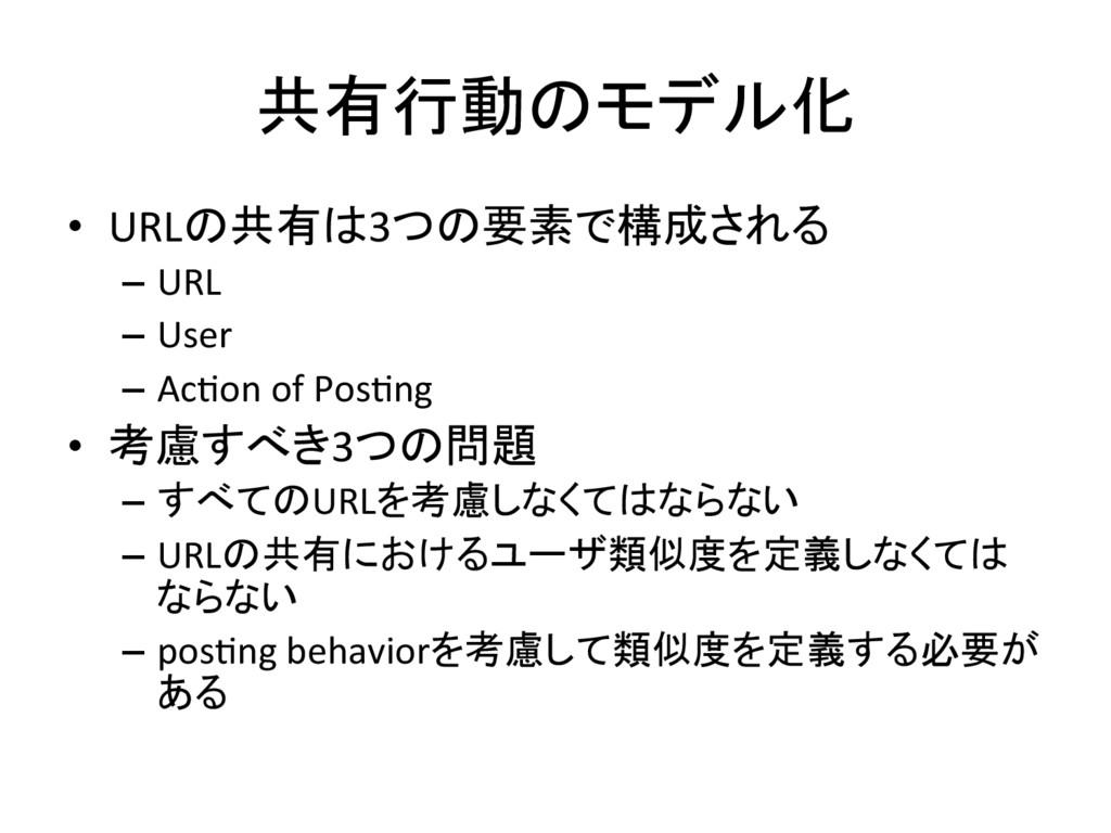 共有行動のモデル化 • URLの共有は3つの要素で構成される – URL – User ...