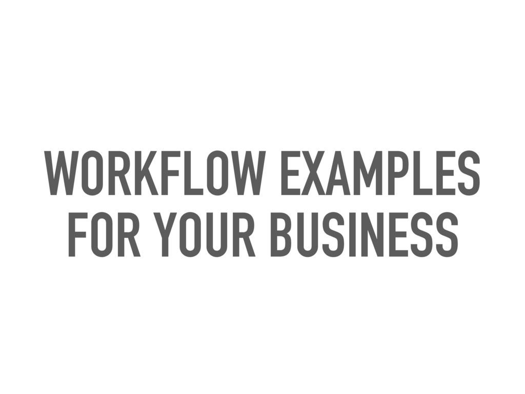 WORKFLOW EXAMPLES FOR YOUR BUSINESS
