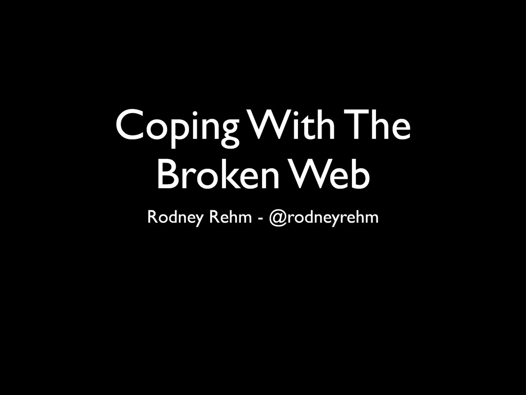 Coping With The Broken Web Rodney Rehm - @rodne...