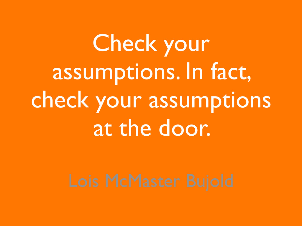 Check your assumptions. In fact, check your ass...