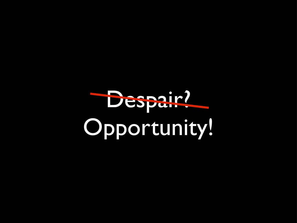Despair? Opportunity!