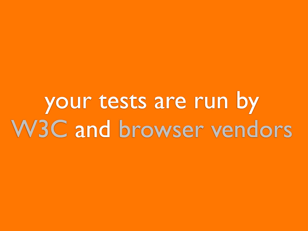 your tests are run by W3C and browser vendors