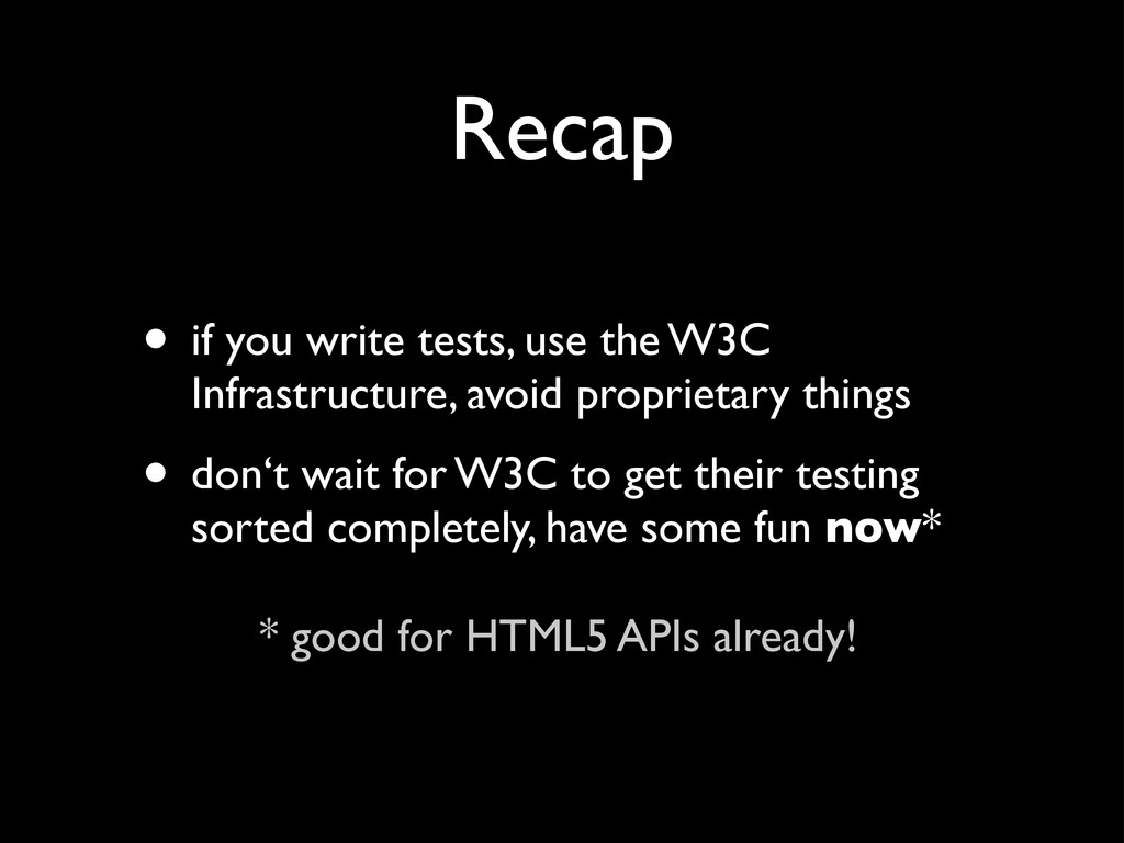 Recap • if you write tests, use the W3C Infrast...