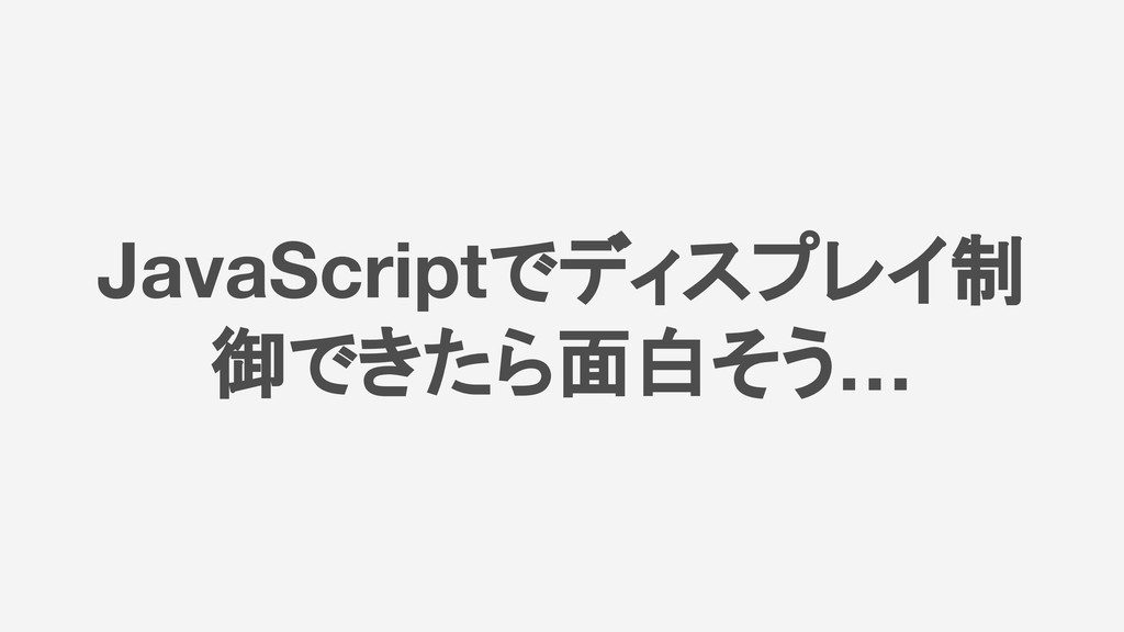 JavaScriptでディスプレイ制 御できたら面白そう…