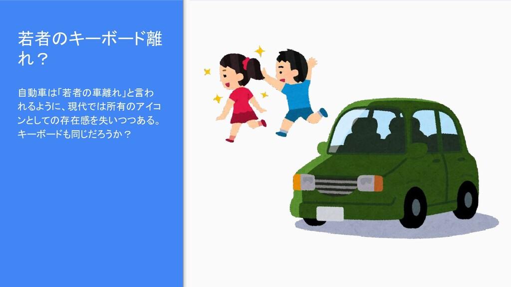 若者のキーボード離 れ? 自動車は「若者の車離れ」と言わ れるように、現代では所有のアイコ ン...