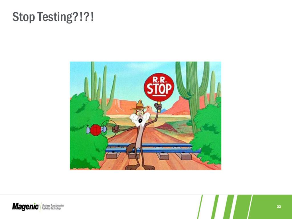 32 Stop Testing?!?!