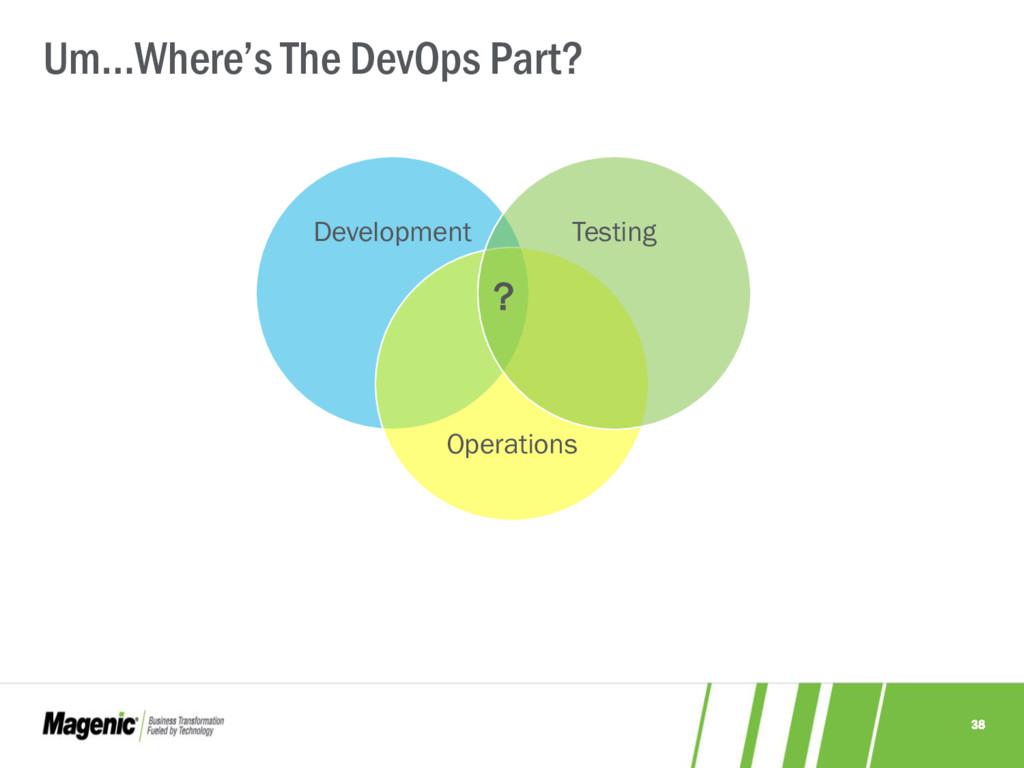 38 Um…Where's The DevOps Part? Development Oper...