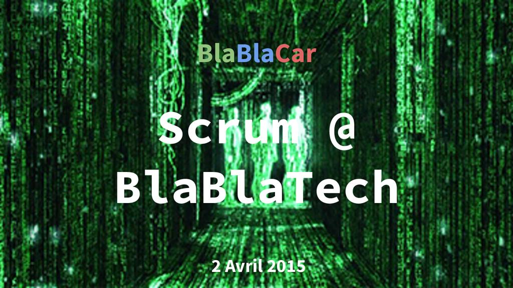Scrum @ BlaBlaTech 2 Avril 2015 BlaBlaCar