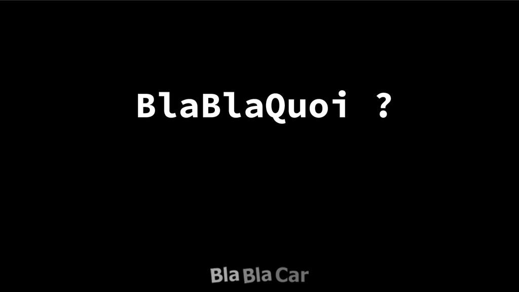 BlaBlaQuoi ?
