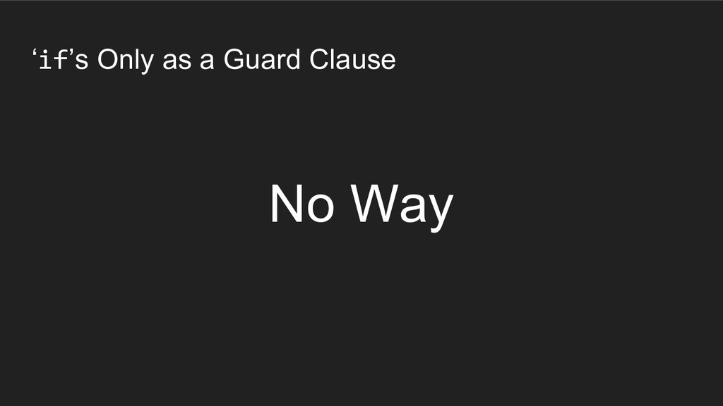 'if's Only as a Guard Clause No Way