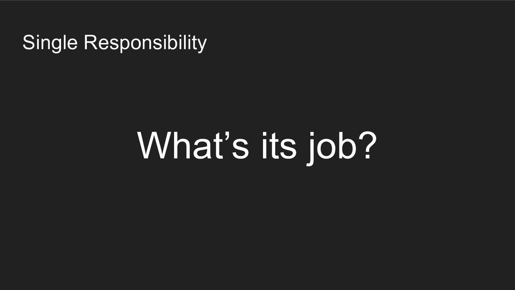 Single Responsibility What's its job?