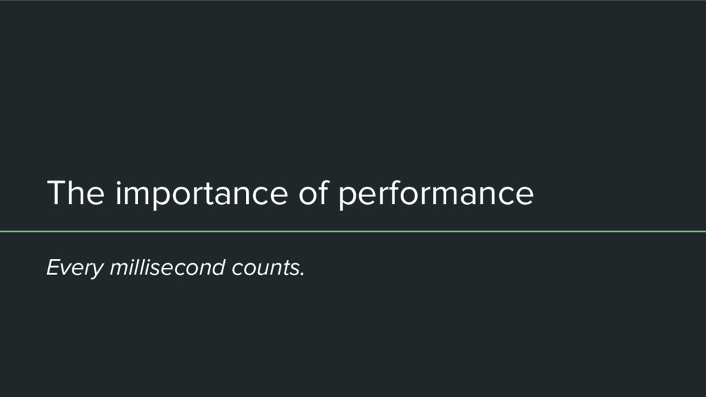 The importance of performance Every millisecond...