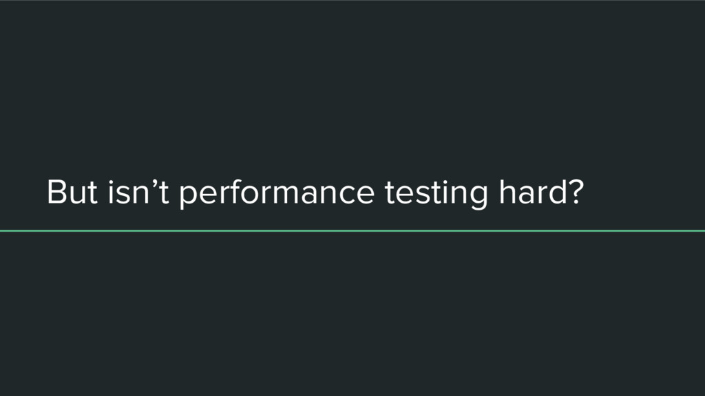 But isn't performance testing hard?