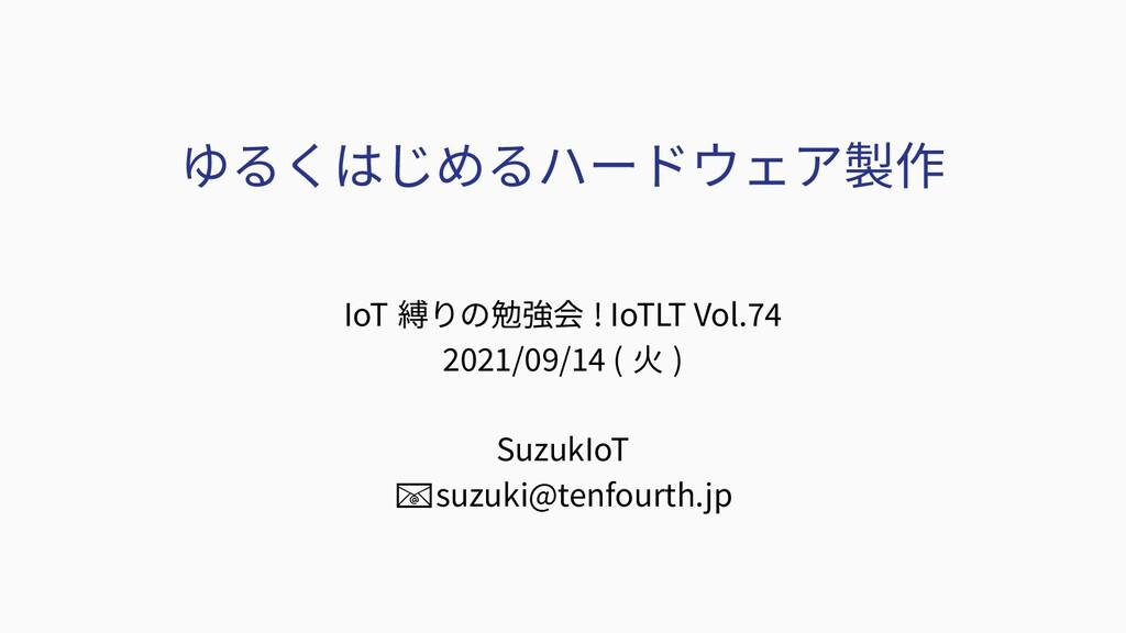 ゆるくはじめるハードウェア製作 IoT 縛りの勉強会 ! IoTLT Vol.74 2021/...