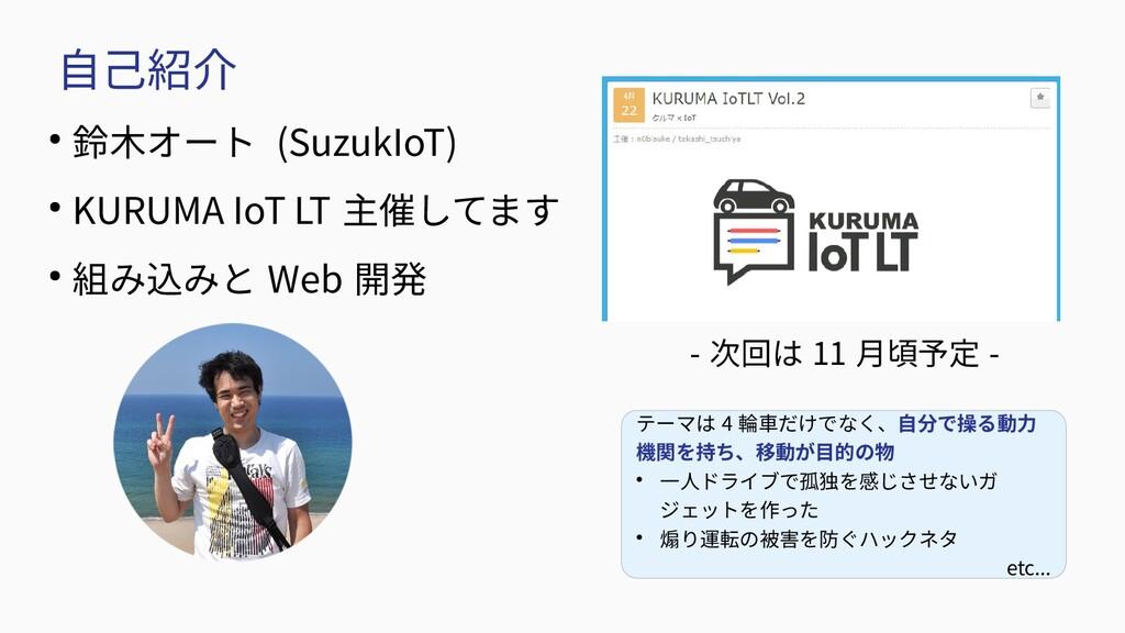 自己紹介 ● 鈴木オート (SuzukIoT) ● KURUMA IoT LT 主催してます ...