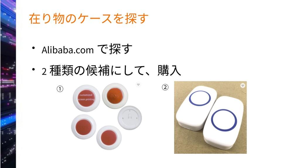 在り物のケースを探す ● Alibaba.com で探す ● 2 種類の候補にして、購入 ① ②