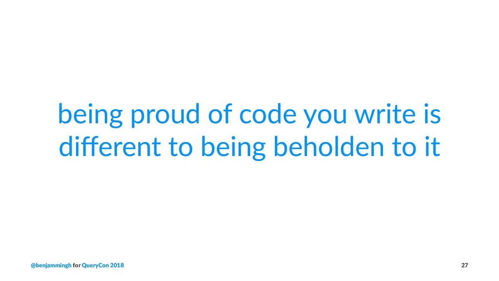 being proud of code you write is different to be...