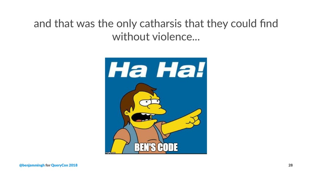 and that was the only catharsis that they could...