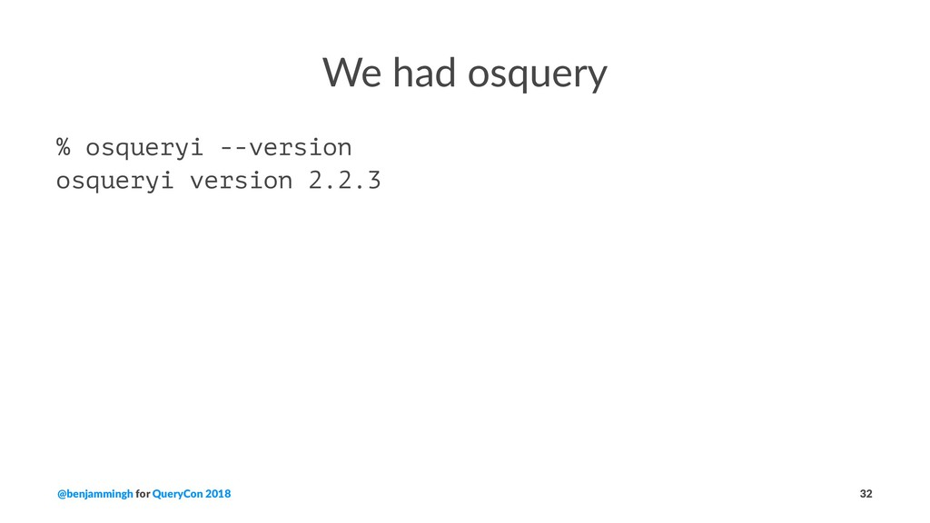 We had osquery % osqueryi --version osqueryi ve...