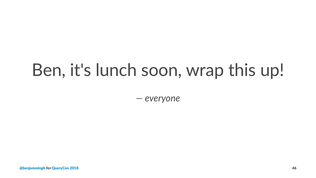 Ben, it's lunch soon, wrap this up! — everyone ...