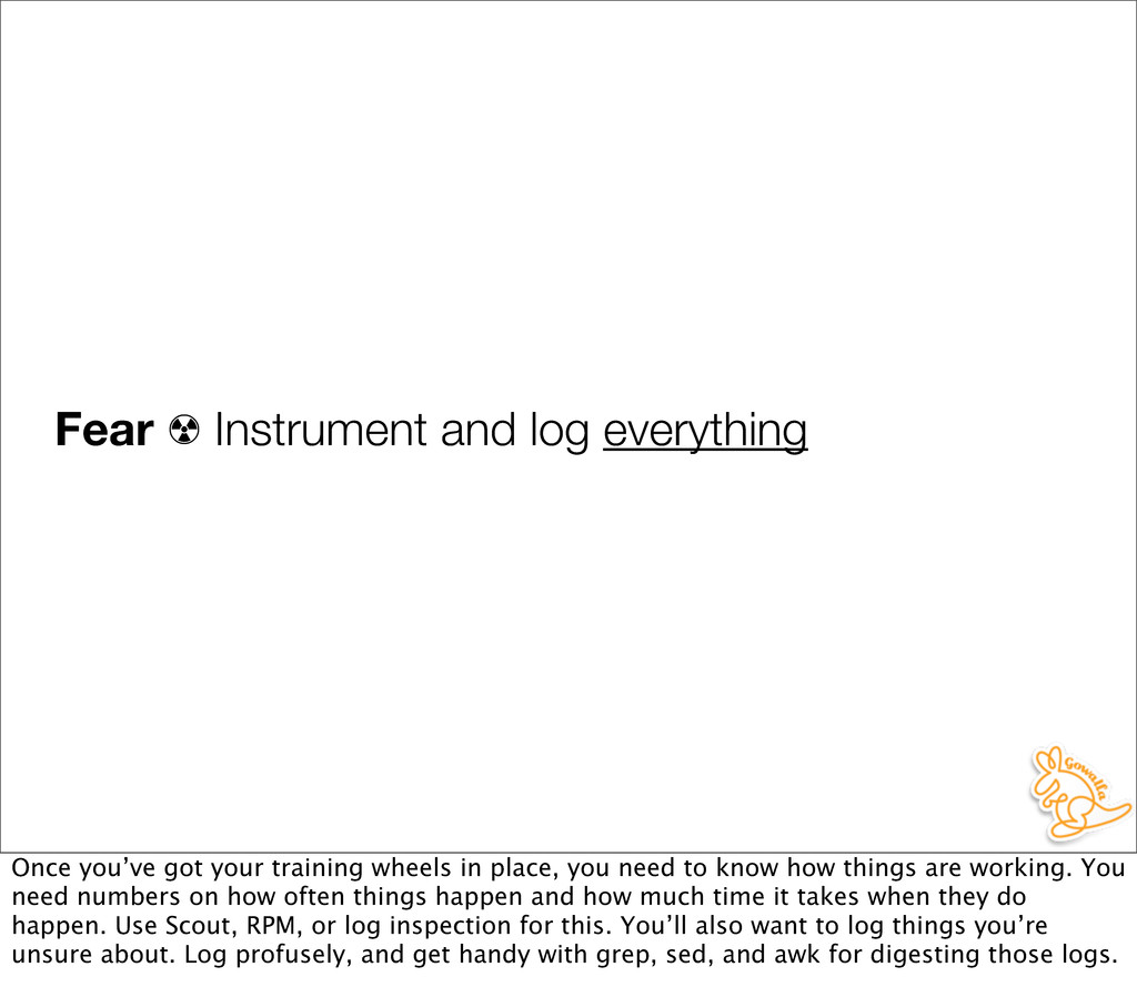 Fear ☢ Instrument and log everything Once you'v...