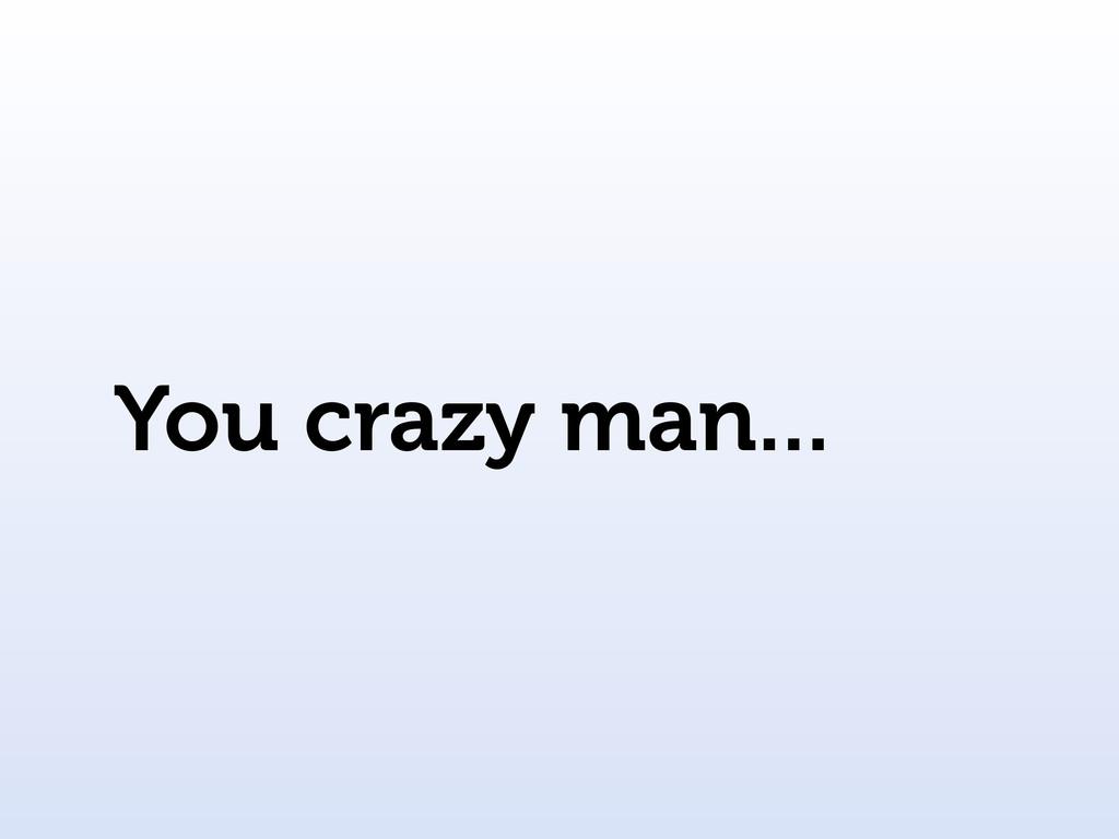 You crazy man...