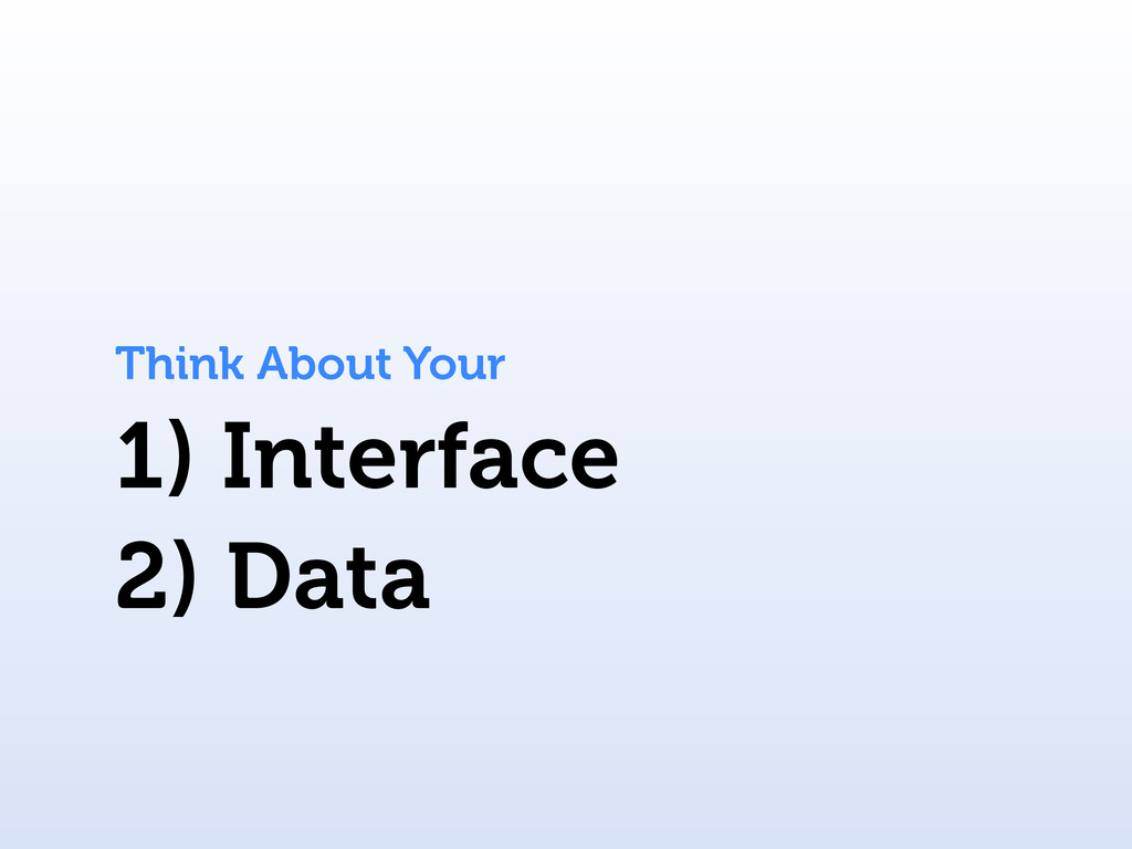 1) Interface Think About Your 2) Data