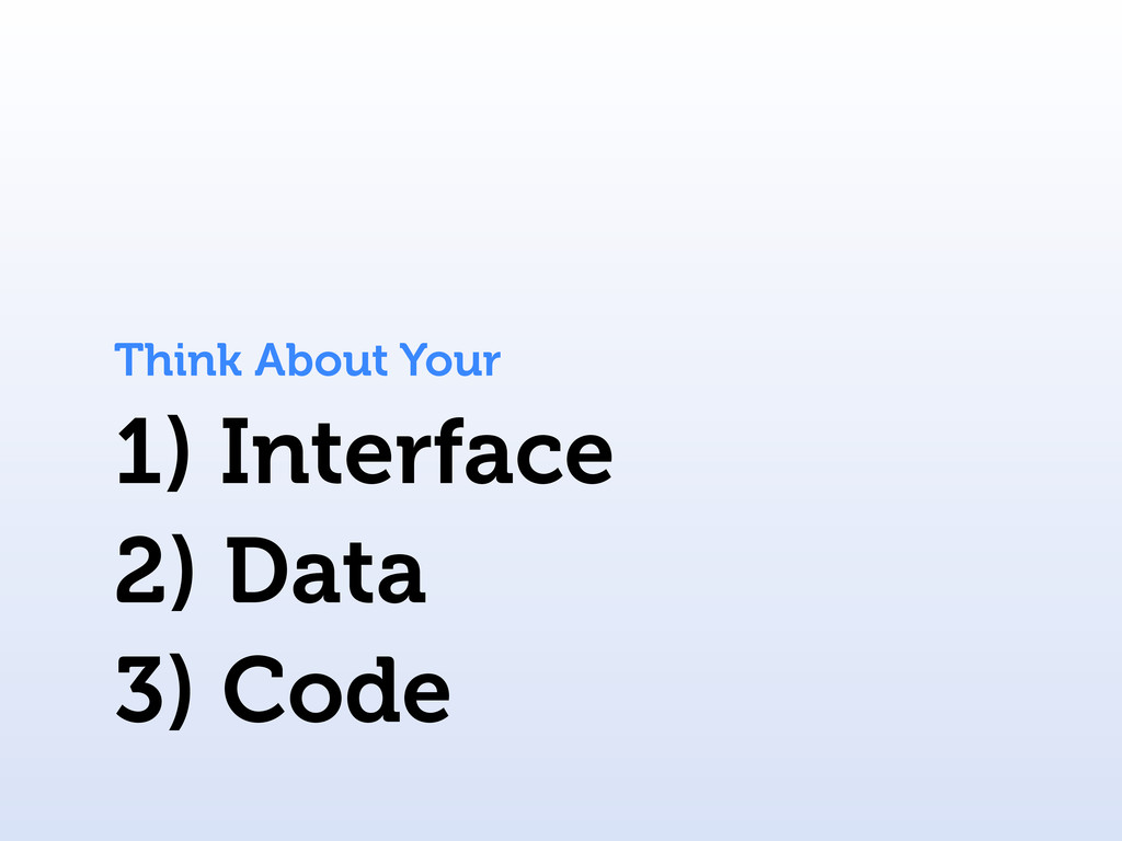 1) Interface Think About Your 2) Data 3) Code