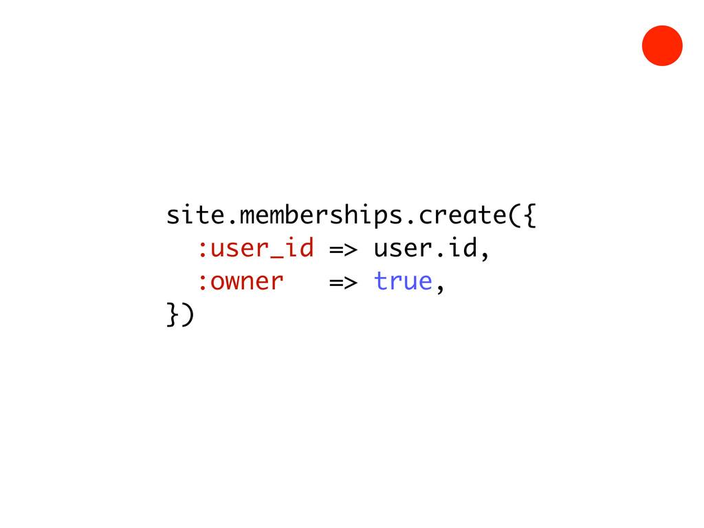 site.memberships.create({ :user_id => user.id, ...