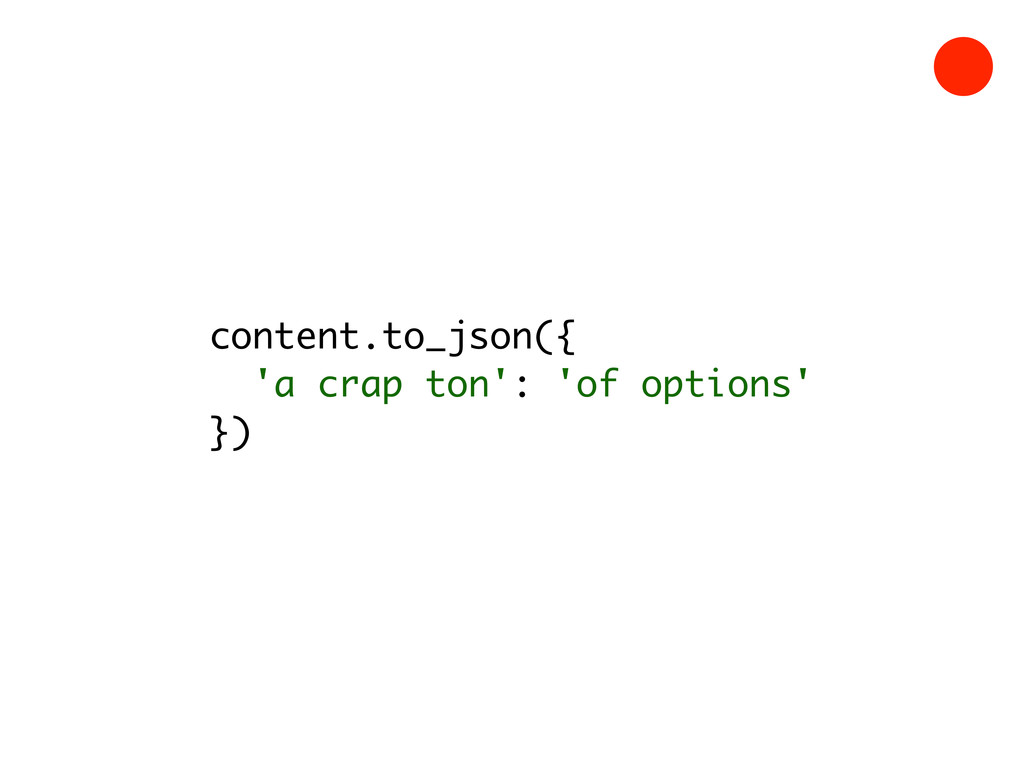 content.to_json({ 'a crap ton': 'of options' })