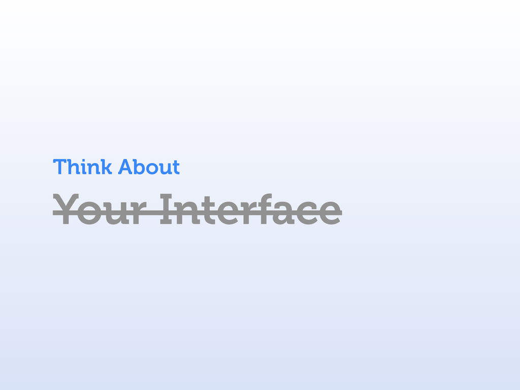 Your Interface Think About