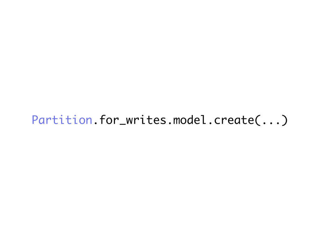 Partition.for_writes.model.create(...)