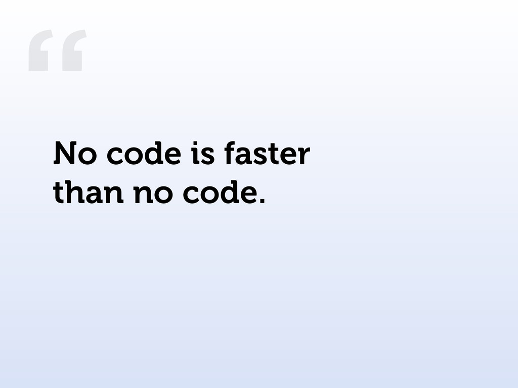 """"""" No code is faster than no code."""
