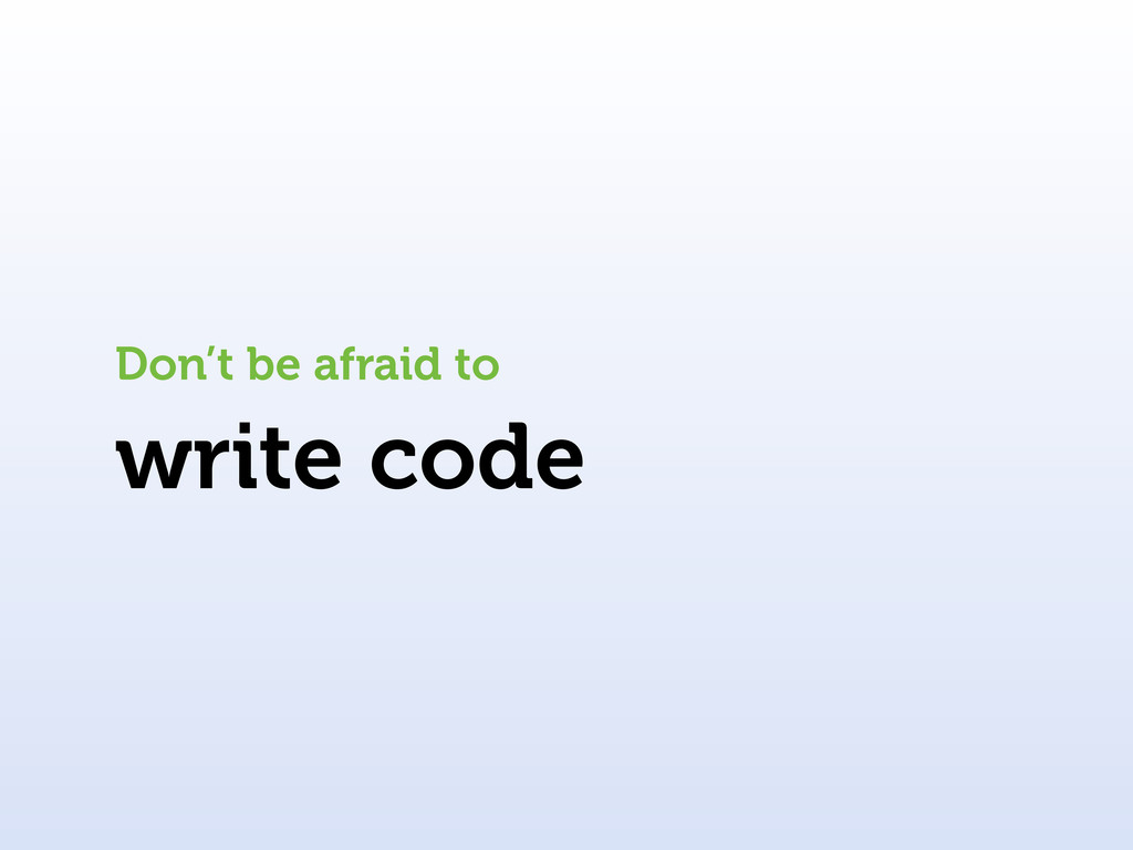 write code Don't be afraid to