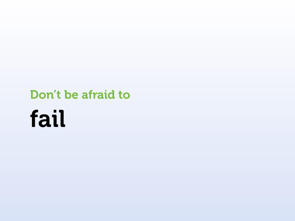 fail Don't be afraid to