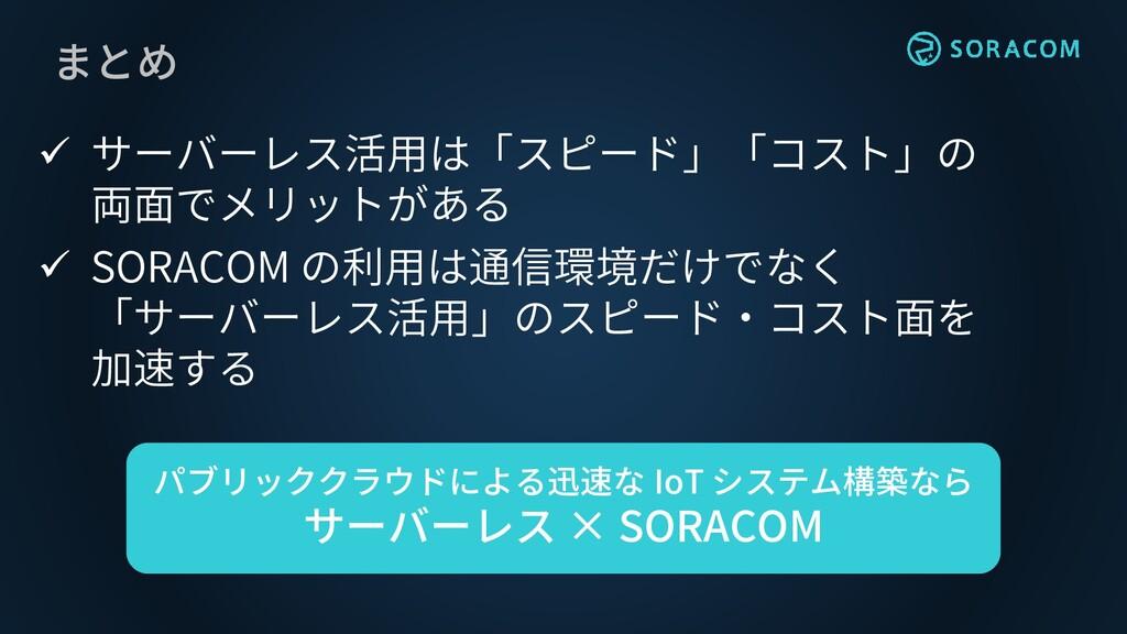 まとめ ✓ サーバーレス活用は「スピード」「コスト」の 両面でメリットがある ✓ SORACO...