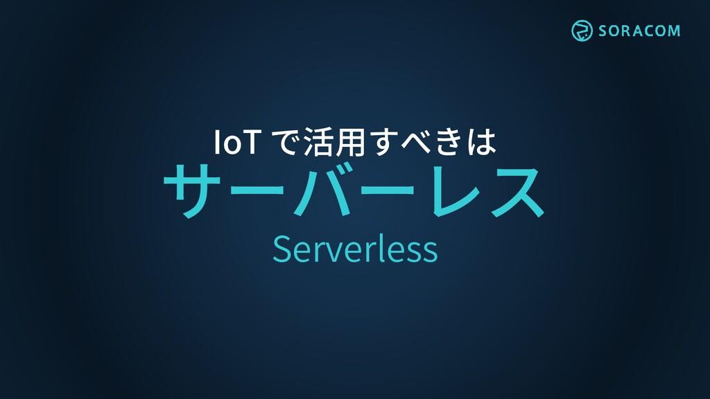IoT で活用すべきは サーバーレス Serverless