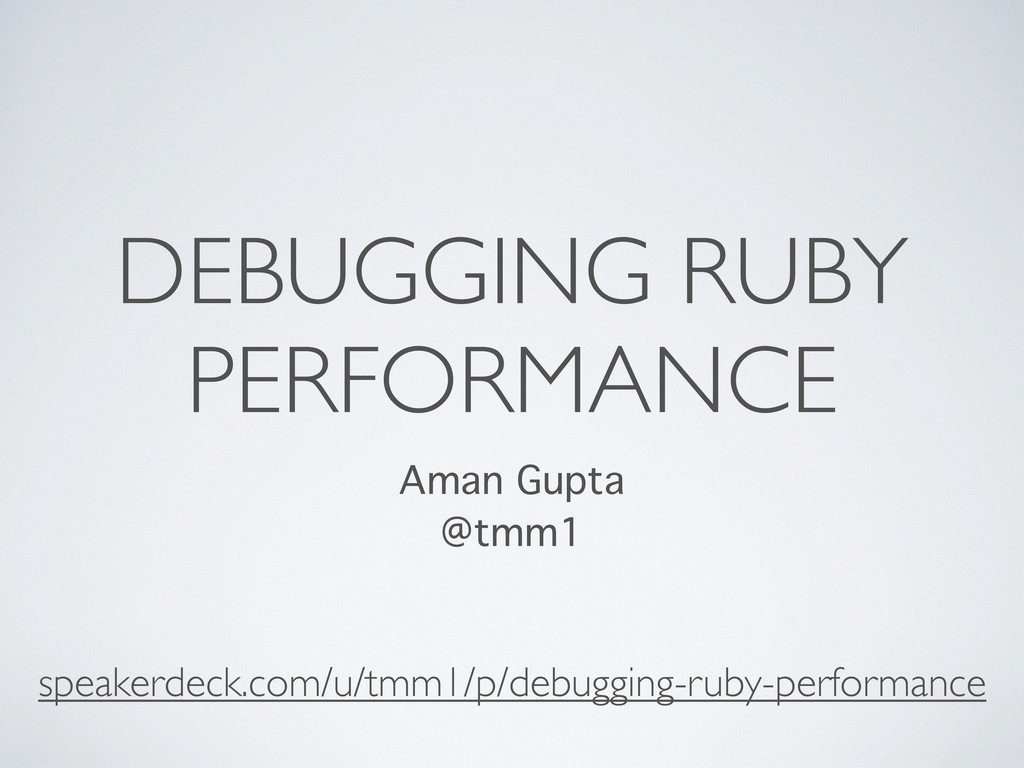 DEBUGGING RUBY PERFORMANCE Aman Gupta @tmm1 spe...