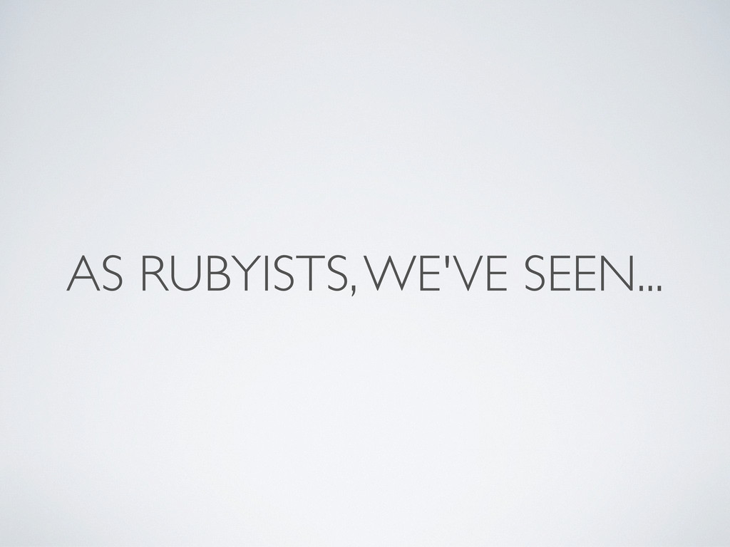 AS RUBYISTS, WE'VE SEEN...