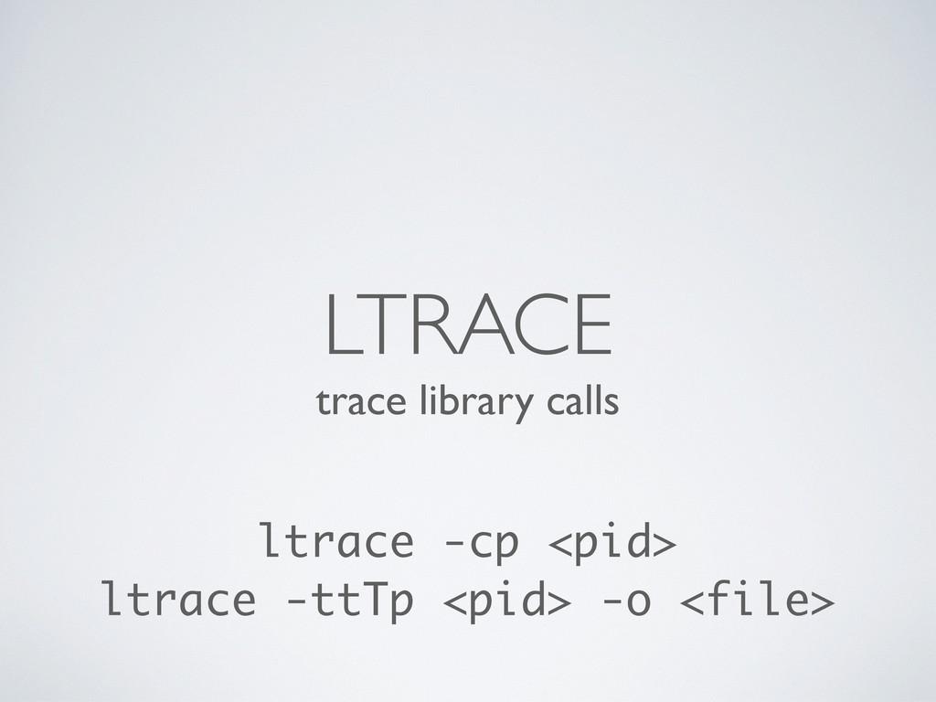 trace library calls LTRACE ltrace -cp <pid> ltr...