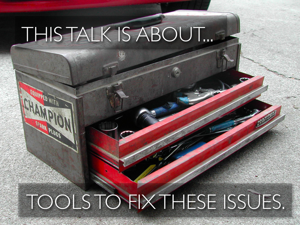 THIS TALK IS ABOUT... TOOLS TO FIX THESE ISSUES.