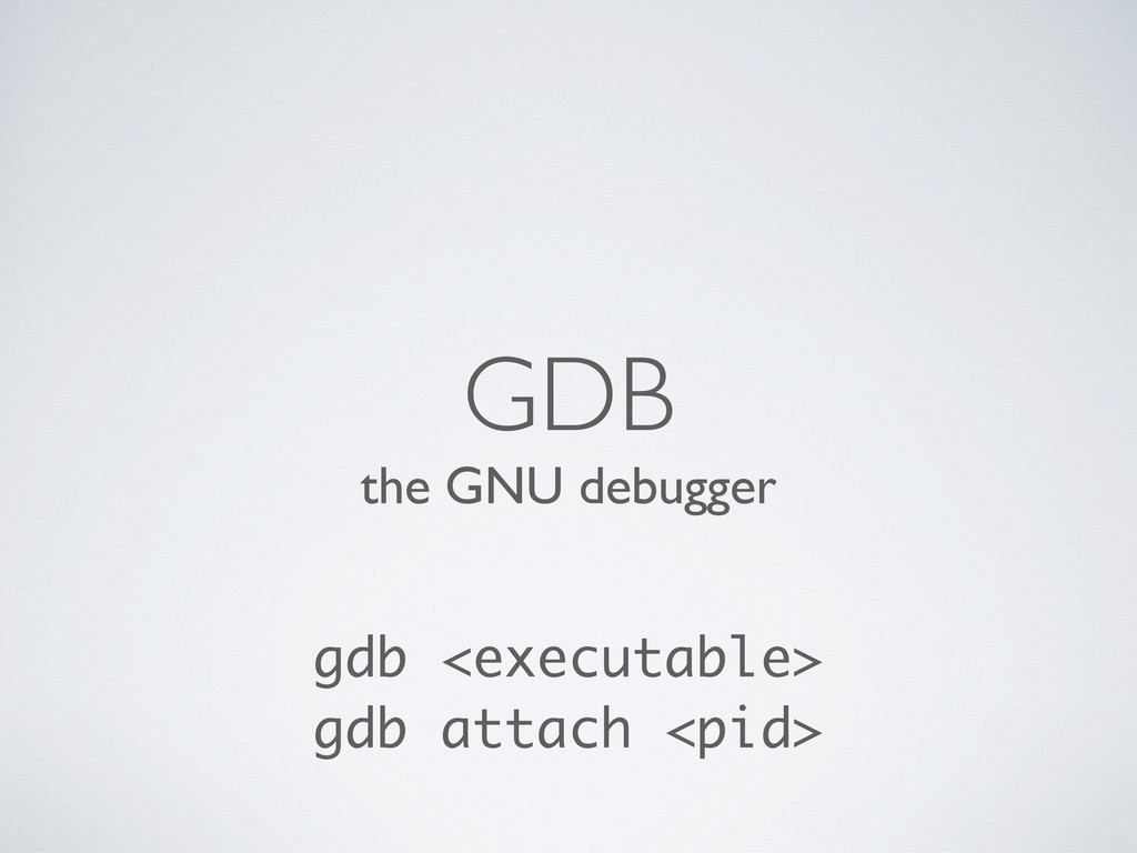 the GNU debugger GDB gdb <executable> gdb attac...