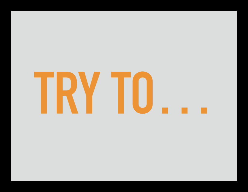 TRY TO…