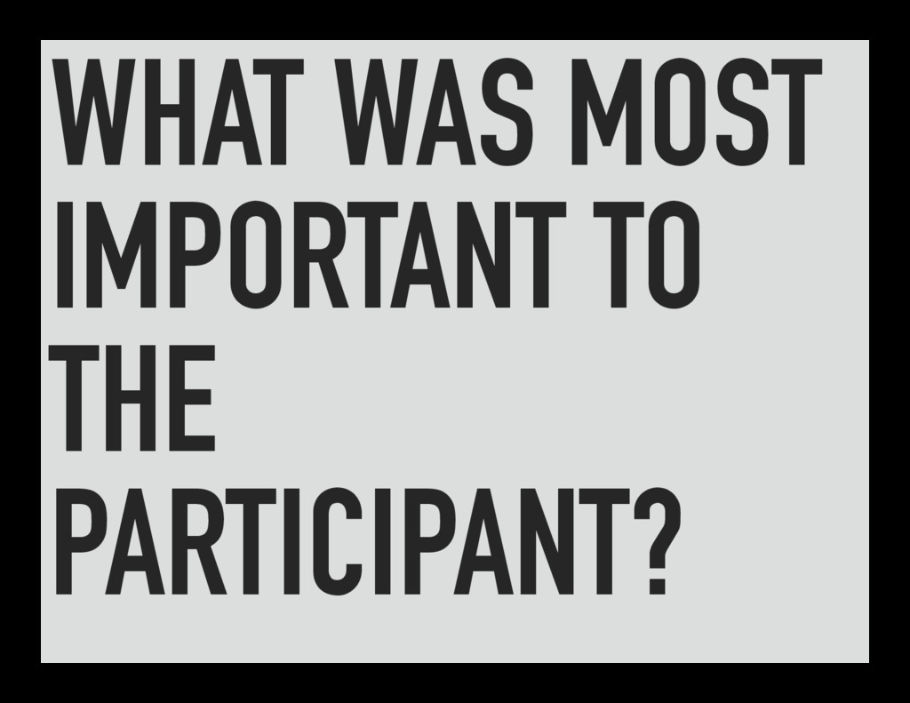 WHAT WAS MOST IMPORTANT TO THE PARTICIPANT?